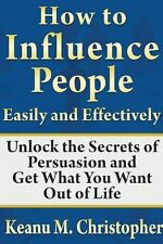 How to Influence People Easily and Effectively : Unlock the Secrets of...