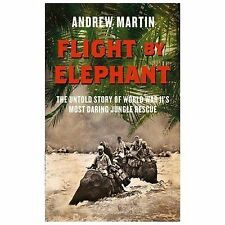 Flight By Elephant: The Untold Story of World War Two's Most Daring Jungle Rescu