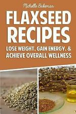 Flaxseed Recipes : Lose Weight, Gain Energy, and Achieve Overall Wellness by...