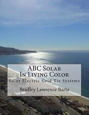 ABC Solar in Living Color : Solar Electric Grid Tie Systems by Bradley Bartz...