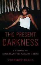 This Present Darkness : A History of Nigerian Organized Crime by Stephen...