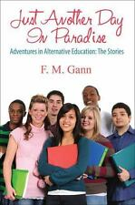 Just Another Day in Paradise : Adventures in Alternative Education by F. M....