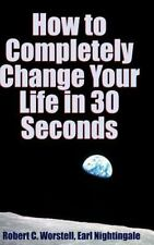 How to Completely Change Your Life in 30 Seconds by Robert C. Worstell and...