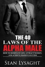 The 40 Laws of the Alpha Male: How to Dominate Life, Attract Women, and Achieve
