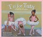 T Is for Tutu : A Ballet Alphabet by Kurt Browning and Sonia Rodriguez (2011,...
