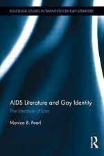 AIDS Literature and Gay Identity : The Literature of Loss by Monica B. Pearl...