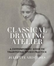 Classical Drawing Atelier : A Complete Course in Traditional Studio Practice...