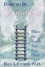 Dare to Be Limitless : When the Angels Take Your Hand by Elsa J. Stokes...