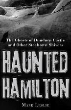 Haunted Hamilton : The Ghosts of Dundurn Castle and Other Steeltown Shivers...