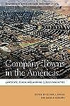 Company Towns in the Americas: Landscape, Power, and Working-Class Com-ExLibrary