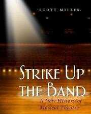 Strike up the Band : A New History of Musical Theatre by Scott Miller (2006,...
