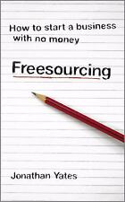 Freesourcing : How to Start a Business with No Money by Jonathan Yates (2010,...