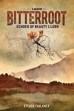 Bitterroot - a Memoir : Echoes of Beauty and Loss by Steven Faulkner (2016,...