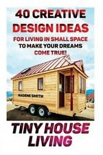Tiny House Living: 40 Creative Design Ideas for Living in Small Space to Make Yo