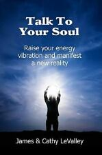 Talk to Your Soul : Raise Your Energy Vibration and Manifest a New Reality by...