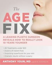 The Age Fix: A Leading Plastic Surgeon Reveals How to Really Look 10 Years Youn