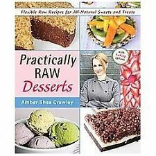 Practically Raw Desserts : Flexible Recipes for All-Natural Sweets and Treats...