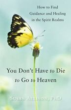 You Don't Have to Die to Go to Heaven: How to Find Guidance and Healing in...
