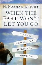 When the Past Won't Let You Go : Find the Healing That Helps You Move On by...