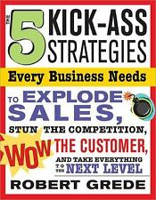 5 Kick-Ass Strategies Every Business Needs: To Explode Sales, Stun the Competiti