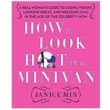 How to Look Hot in a Minivan: A Real Woman's Guide t by Janice Min, Hardcover