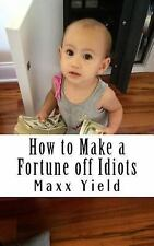 Quick Cash: How to Make a Fortune off Idiots : An in Depth, Step by Step...