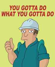 A1 YOU GOTTA DO WHAT YOU GOTTA DO FUTURAMA FUNNY DEMOTIVATIONAL ART PRINT POSTER