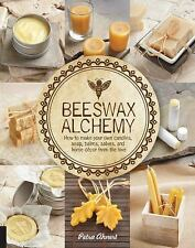 Beeswax Alchemy : How to Make Your Own Soap, Candles, Balms, Creams, and...