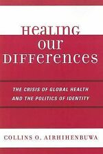 Healing Our Differences : The Crisis of Global Health and the Politics of...