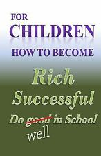 For Children How to Become Rich, Successful and Do Well in School by W....