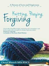 Knitting, Praying, Forgiving : A Pattern of Love and Forgiveness by Cheryl...
