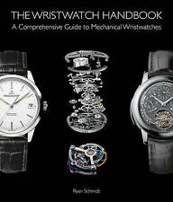 The Wristwatch Handbook Comprehensive Guide Mechanical Wris by Schmidt Ryan