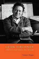 Leon Kirchner – Composer, Performer, and Teacher, Robert Riggs
