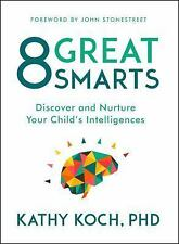 8 Great Smarts : Discover and Nurture Your Child's Intelligences by Kathy...