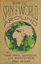 How to Spin the World Around : With Cheap Travel, Technology and Mindfulness...
