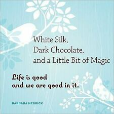Excellent, White Silk, Dark Chocolate, and a Little Bit of Magic: Life Is Good a