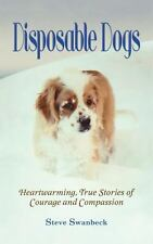 Disposable Dogs: Heartwarming, True Stories of Courage and Compassion