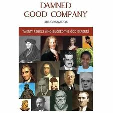 Damned Good Company : Twenty Rebels Who Bucked the God Experts by Luis...