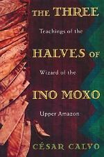 The Three Halves of Ino Moxo : Teachings of the Wizard of the Upper Amazon by...