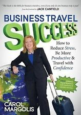 Business Travel Success: How to Reduce Stress, Be More Productive and Travel wit