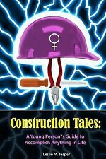 Construction Tales : A Young Person's Guide to Accomplish Anything in Life by...