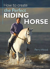 How to Create the Perfect Riding Horse, Perry Wood, New Book