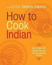 How to Cook Indian : More Than 500 Classic Recipes for the Modern Kitchen by...