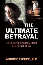 The Ultimate Betrayal: The Enabling Mother, Incest and Sexual Abuse, Ricker PhD,