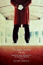 Class Acts : Service and Inequality in Luxury Hotels by Rachel Sherman (2007,...
