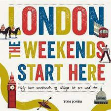 London, the Weekends Start Here: Fifty-Two Weekends of Things to See and Do...