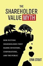The Shareholder Value Myth : How Putting Shareholders First Harms Investors,...