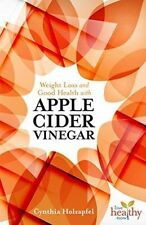 Weight Loss and Good Health with Apple Cider Vinegar, Cynthia Holzapfel