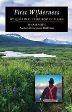 First Wilderness : My Quest in the Territory of Alaska by Sam Keith (2014,...