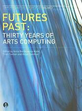 Futures Past: Thirty Years of Arts Computing (Intellect Books - Computers and th